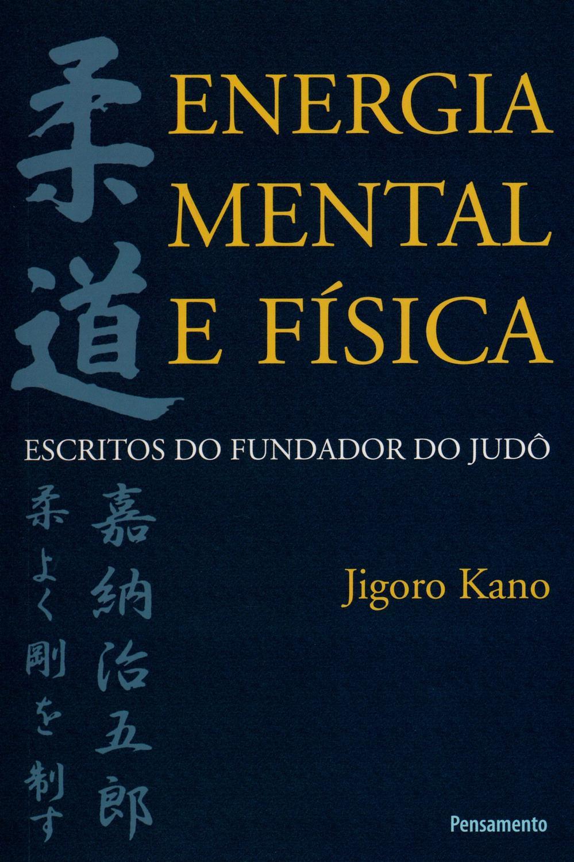 Energia Mental e Física - Escritos do Fundador do Judô