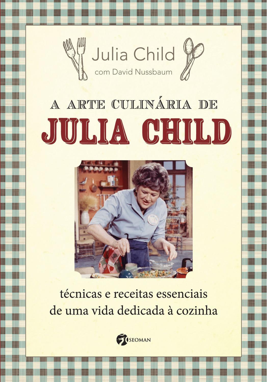 A Arte Culinária de Julia Child - Técnicas e Receitas Essenciais de Uma Vida Dedicad