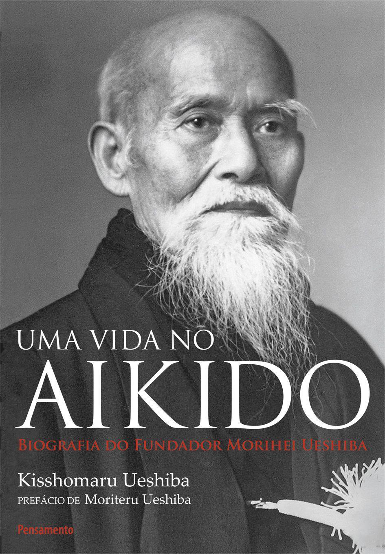 Uma Vida no Aikido - Biografia Do Fundados Morihei Ueshiba
