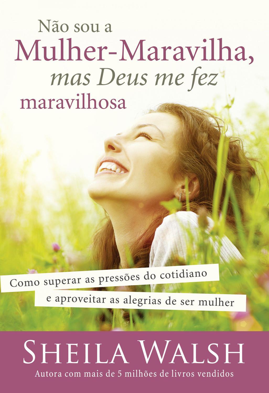 Não sou a mulher-maravilha, mas Deus me fez maravi - Como superar as pressões do cotidiano e aproveitar