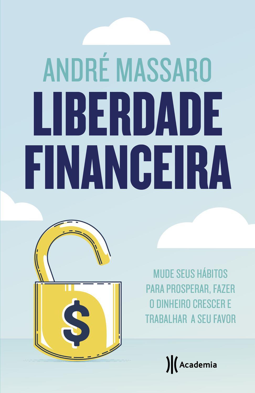Liberdade financeira - Mude seus hábitos para prosperar, fazer o dinheiro
