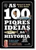 100 Piores Ideias da História, As: As Piores Sacadas da Humanidade Que Se Transformaram Nas Melhores Roubadas - Valentina