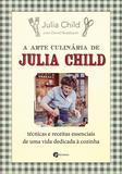 A Arte Culinária de Julia Child - Técnicas e Receitas Essenciais de Uma Vida Dedicada à Cozinha