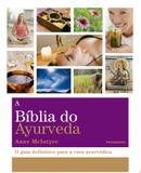 A BÍblia do Ayurveda - O Guia Definitivo Para a Cura Ayurvética
