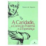 A Caridade, a Correção Fraterna e a Esperança - S. Tomás de Aquino - Editora ecclesiae