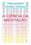 A ciência da meditação - Como transformar o cérebro, a mente e o corpo
