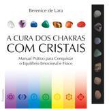 A cura dos chakras com cristais - Manual Prático para Conquistar o Equilíbrio Emocional e Físico