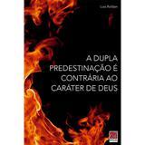 A Dupla Predestinação é Contrária ao Caráter de Deus - Luis Roldan - Editora reflexão
