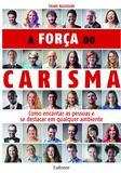 A força do carisma - Como encantar as pessoas e se destacar em qualquer ambiente