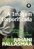 A Imagem Corporificada - Imaginação e Imaginário na Arquitetura