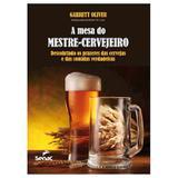 A mesa do mestre cervejeiro: descobrindo os prazeres das cervejas e das comidas verdadeiras - Editora senac