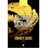 A Necessidade da Oração - Edward M. Bounds - Vida
