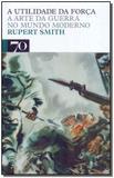 A Utilidade da Força: A Arte da Guerra no Mundo Moderno - Edicoes 70