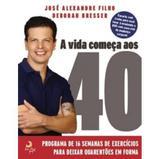 A Vida Começa Aos 40 - Um Programa de 16 Semanas de Exercícios Para Deixar Quarentões Em Forma - Casa da palavra