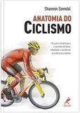 Anatomia do ciclismo - Um guia ilustrado para o aumento de força, velocidade e resistência na prática do ciclismo