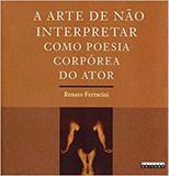 Arte de não interpretar como poesia corpórea do ator - Editora unicamp