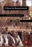 Bazar do renascimento, o - da rota da seda a michelangelo - Grua livros