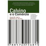 Calvino e o Comércio - David W. Hall e Matthew D. Burton - Cultura cristã
