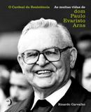 Cardeal Da Resistencia:As Muitas Vidas De Dom Paulo Evaristo Arns, O - Autentica