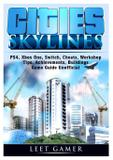 Cities Skylines, PS4, Xbox One, Switch, Cheats, Workshop, Tips, Achievements, Buildings, Game Guide Unofficial - Gamer guides llc