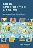 Como aprendemos a comer - Por que a alimentação dá tão errado para tanta gente e como fazer escolhas melhores