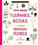 Cómo Dibujar Tulipanes, Rosas Y Otras Preciosas Flores - Librero