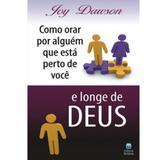 Como Orar Por Alguém que Está Perto de Você e Longe de Deus - Joy Dawson - Betania