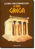 Como Reconhecer a Arte Grega - Edicoes 70 - almedina