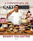 Confeitaria De Cake Boss, A - 100 Melhores Receitas E Segredos De Buddy Val / Valastro - Benvira