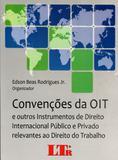 ConvenÃões da OIT e Outros Instrumentos de Direito Internacional Público e Privado Relevantes ao Direito do Trabalho - Ltr