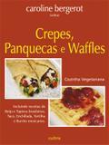Crepes, Panquecas e Waffles - Incluindo Receitas de Beiju e Tapioca Brasileiras, Taco, Enchillada, Tortilha e Burrito Mexicanos