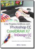 Crie projetos graficos com photoshop cc, coreldraw x7 e indesign cc em portugues - Editora erica ltda