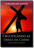 crucificando as obras da carne - Clube de autores
