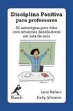 Disciplina positiva para professores - 52 estratégias para lidar com situações desafiadoras em sala de aula