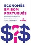 Economês em bom português - Respostas simples e racionais para perguntas complexas