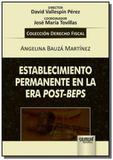 Establecimiento Permanente en la Era Post-Beps - Colección Derecho Fiscal - Director: David Vallespí - Jurua