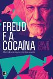 Freud e a cocaína: A história do uso da droga nos primórdios da psicanálise - A história do uso da droga nos primórdios da psicanálise