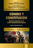 Género y Constitución - Mujeres y Varones en el Orden Constitucional Español - Teoría y Práctica - Juruá