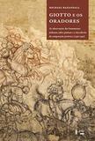 Giotto e os Oradores - As Observações dos Humanistas Italianos sobre Pintura e a Descoberta da Composição Pictórica (1350-1450) - Edusp
