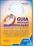 Guia Prático de Neuroeducação: Neuropsicopedagogia, Neuropsicologia e Neurociência - Wak