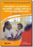 Interações - Ser Professor de Bebês - Cuidar, Educar e Brincar, Uma Única Ação - Blucher