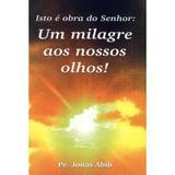 Isto e Obra do Senhor: Um milagre aos nossos olhos - Padre Jonas Abib - Canção nova