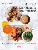 JEITO MODERNO DE COMER, UM - Mais de 200 receitas vegetarianas incríveis para sair do trivial