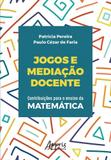 Jogos e Mediação Docente : Contribuições para o Ensino da Matemática - Appris