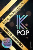 K-Pop - Manual de Sobrevivência - Tudo o que você precisa saber sobre a cultura pop coreana