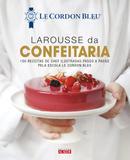 Larousse da confeitaria - 100 receitas de chef ilustradas passo a passo pela Escola Le Cordon Bleu
