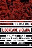 Liberdade vigiada - As relações entre a ditadura militar brasileira e o governo francês: Do golpe à anistia