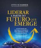 Liderar A Partir Do Futuro Que Emerge - A Evolucao Do Sistema Economico Ego-centrico Para O Eco-centrico - Alta books