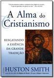 Livro - A Alma do Cristianismo - Resgatando a Essência da Grande Tradição