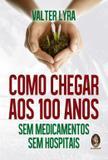 Livro - Como Chegar Aos 100 Anos S. Medicam., S. Hospital - Mad - madras editora
